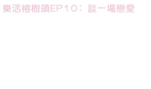 樂活書緣特約﹕樂活榕樹頭EP10﹕談一場戀愛