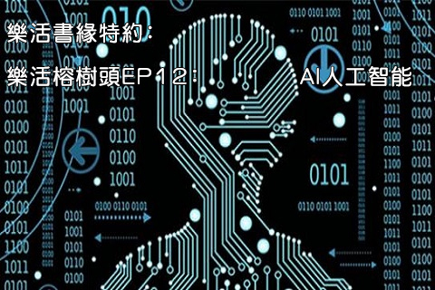 樂活書緣特約﹕樂活榕樹頭EP12﹕AI人工智能