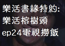 樂活書緣特約﹕樂活榕樹頭EP24﹕電視撈飯